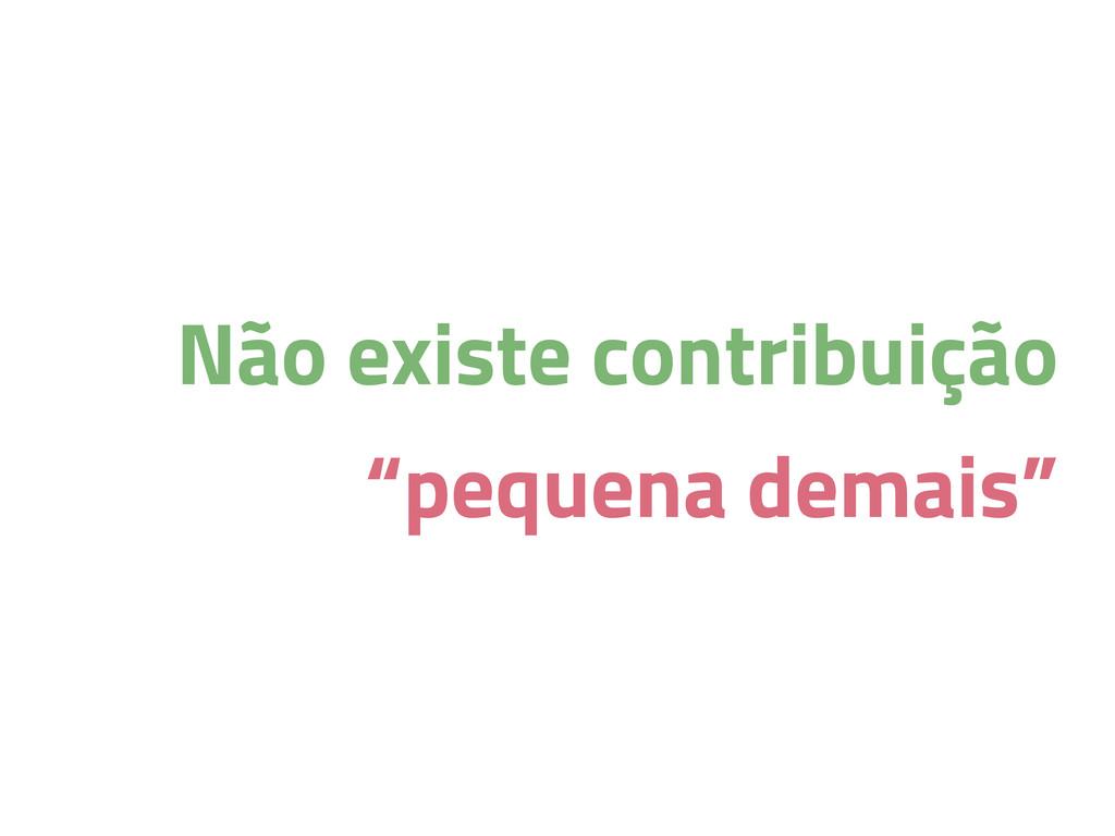 """Não existe contribuição """"pequena demais"""""""