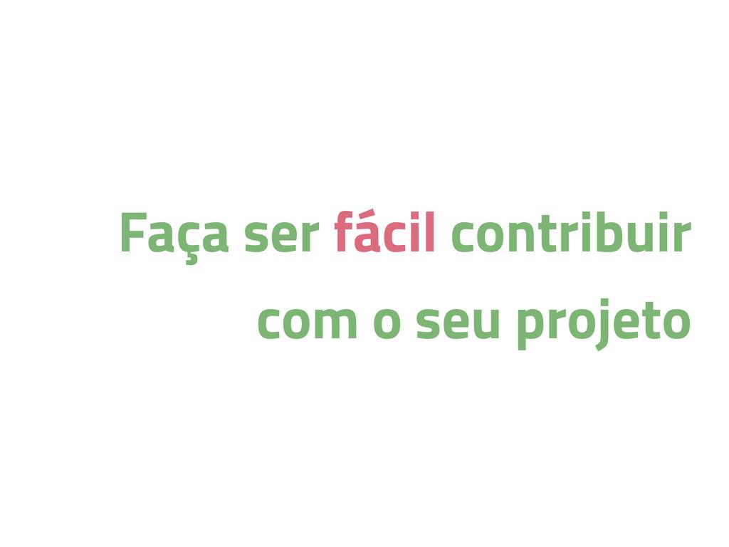 Faça ser fácil contribuir com o seu projeto