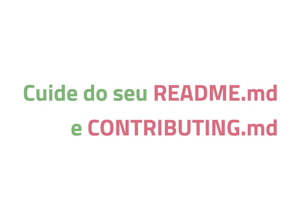 Cuide do seu README.md e CONTRIBUTING.md
