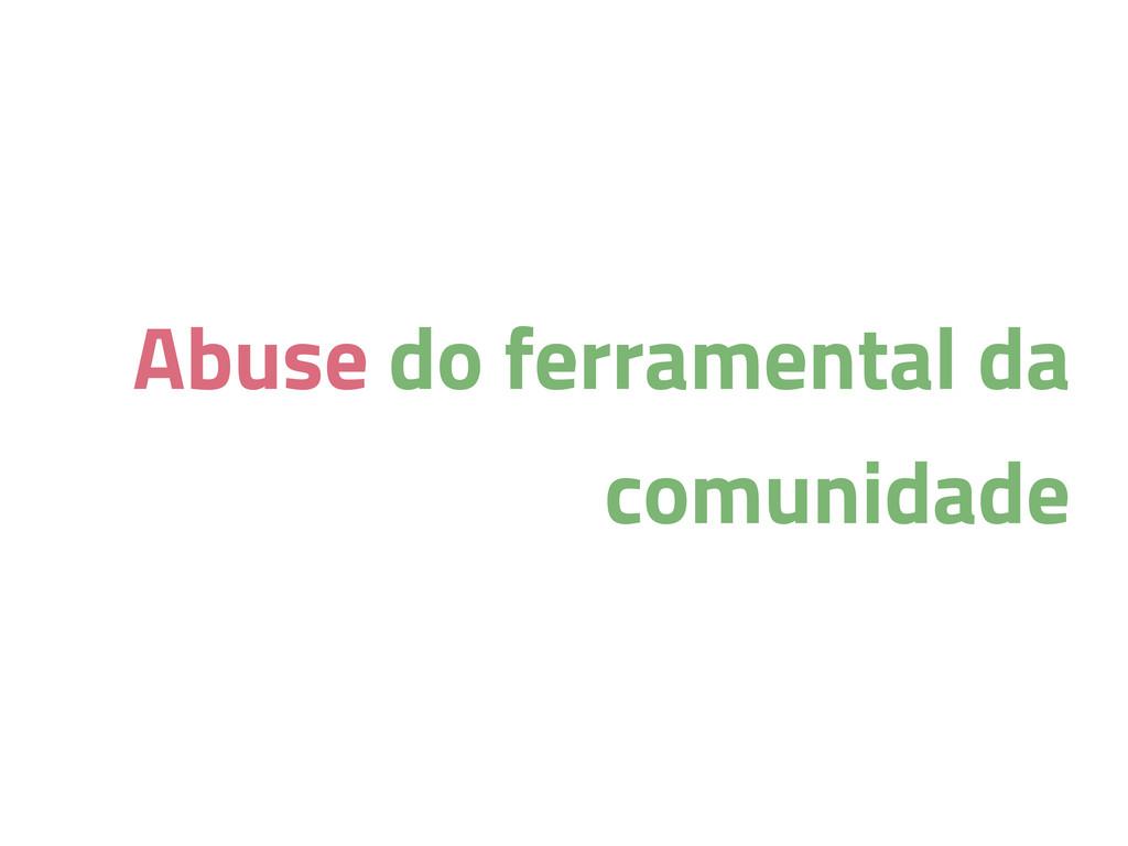 Abuse do ferramental da comunidade