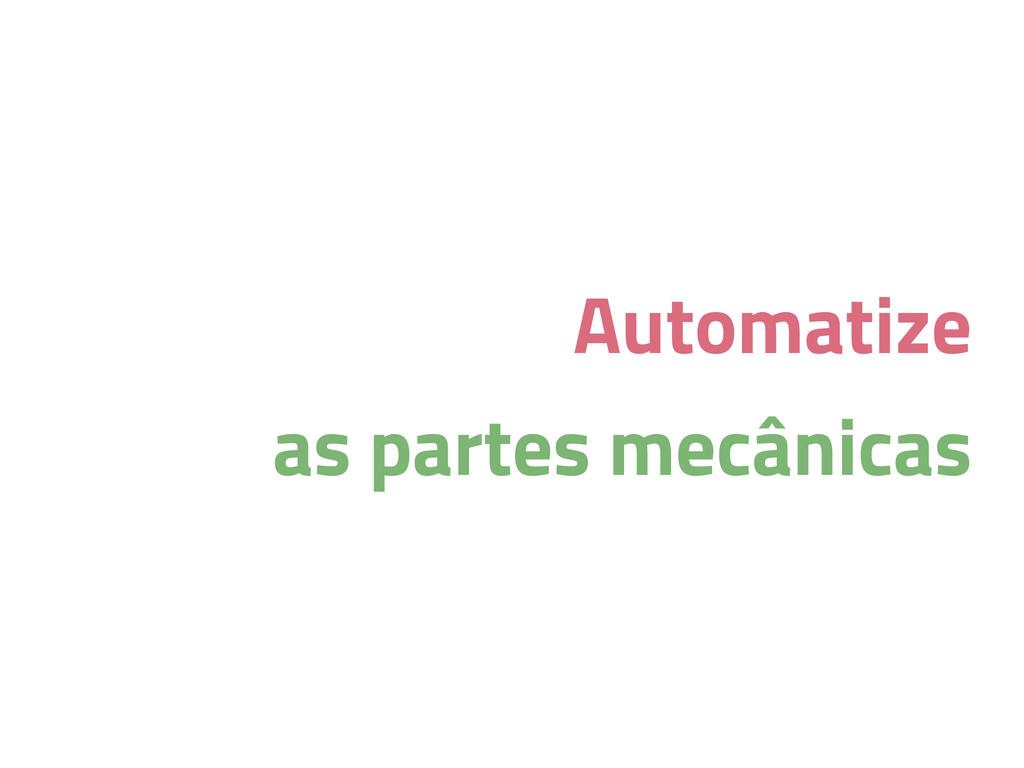 Automatize as partes mecânicas