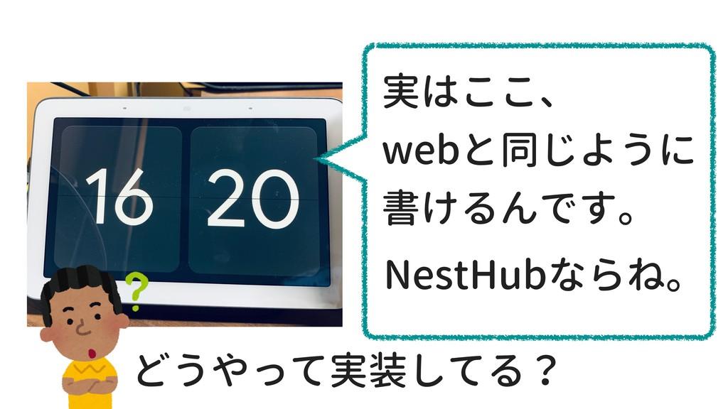 実はここ、 webと同じように 書けるんです。 NestHubならね。 どうやって実装してる?