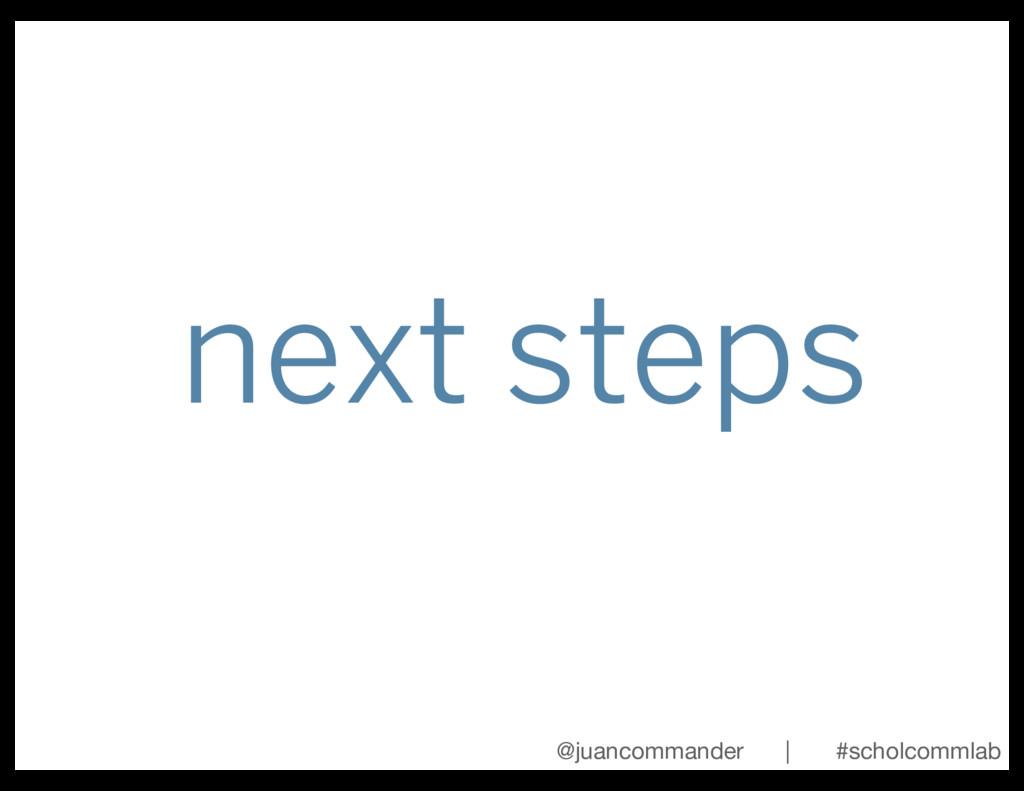 next steps @juancommander | #scholcommlab