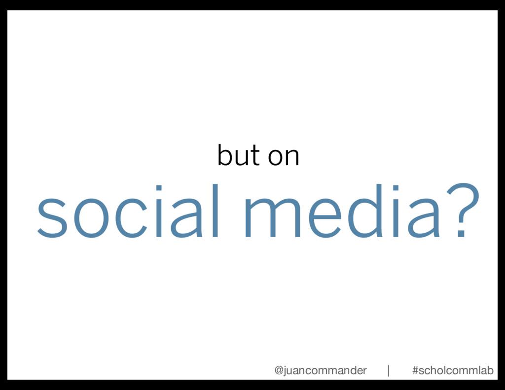but on social media? @juancommander | #scholcom...