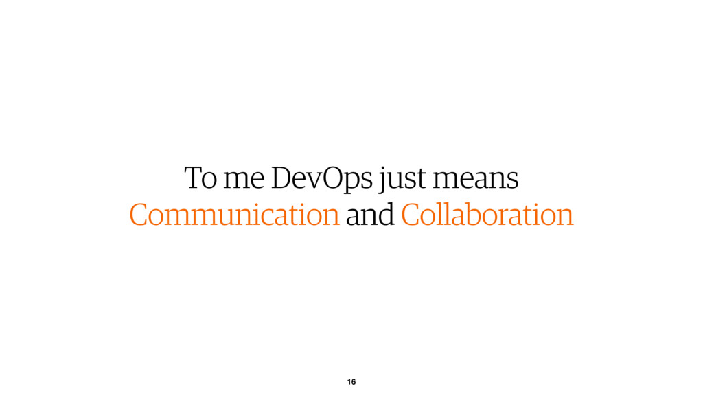 16 To me DevOps just means Communication and Co...