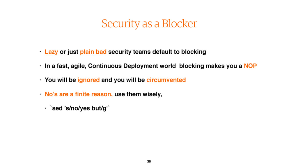 36 Security as a Blocker • Lazy or just plain b...