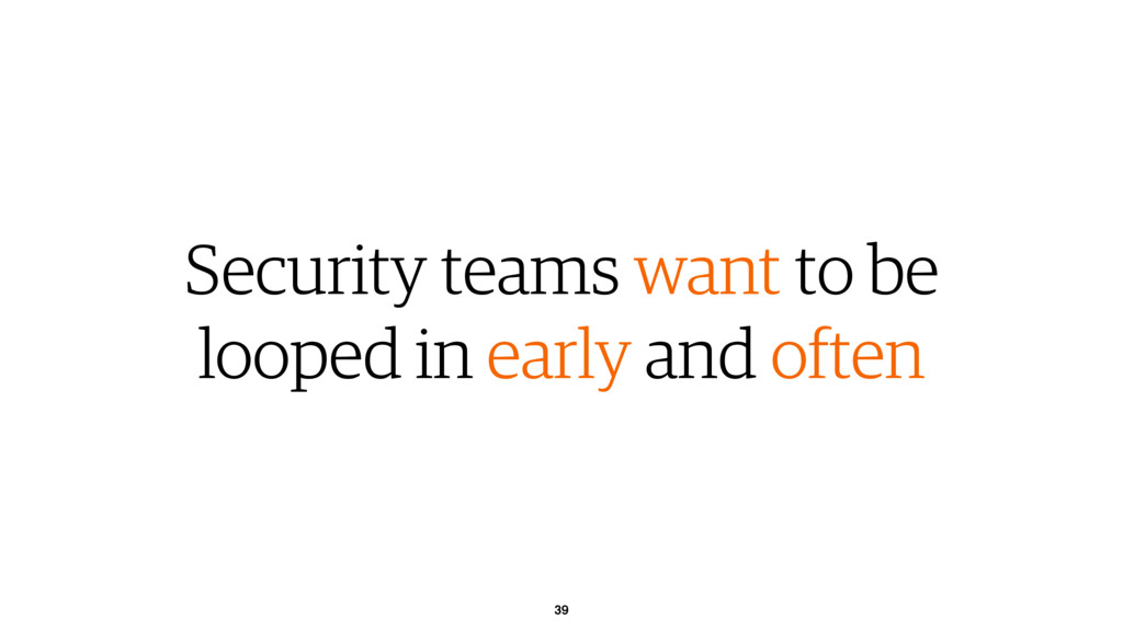 39 Security teams want to be looped in early an...