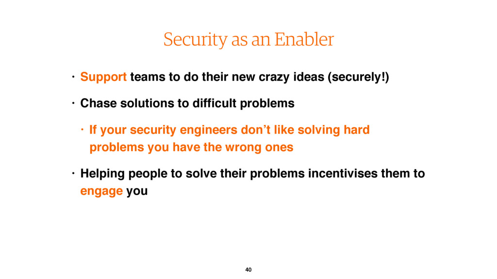 40 Security as an Enabler • Support teams to do...
