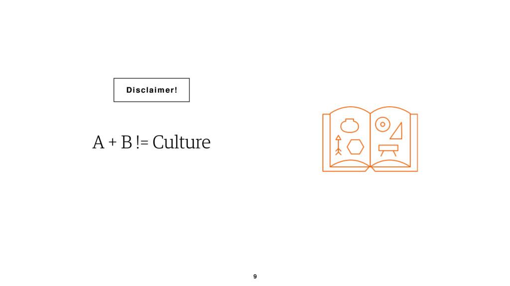 9 A + B != Culture Disclaimer!