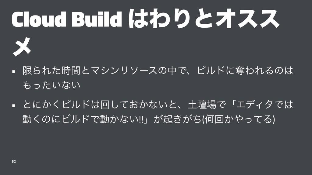 Cloud Build ΘΓͱΦεε ϝ • ݶΒΕͨؒͱϚγϯϦιʔεͷதͰɺϏϧυʹୣ...