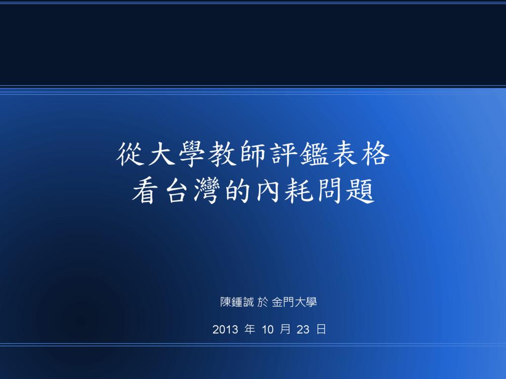 從大學教師評鑑表格 看台灣的內耗問題 陳鍾誠 於 金門大學 2013 年 10 月 23 日