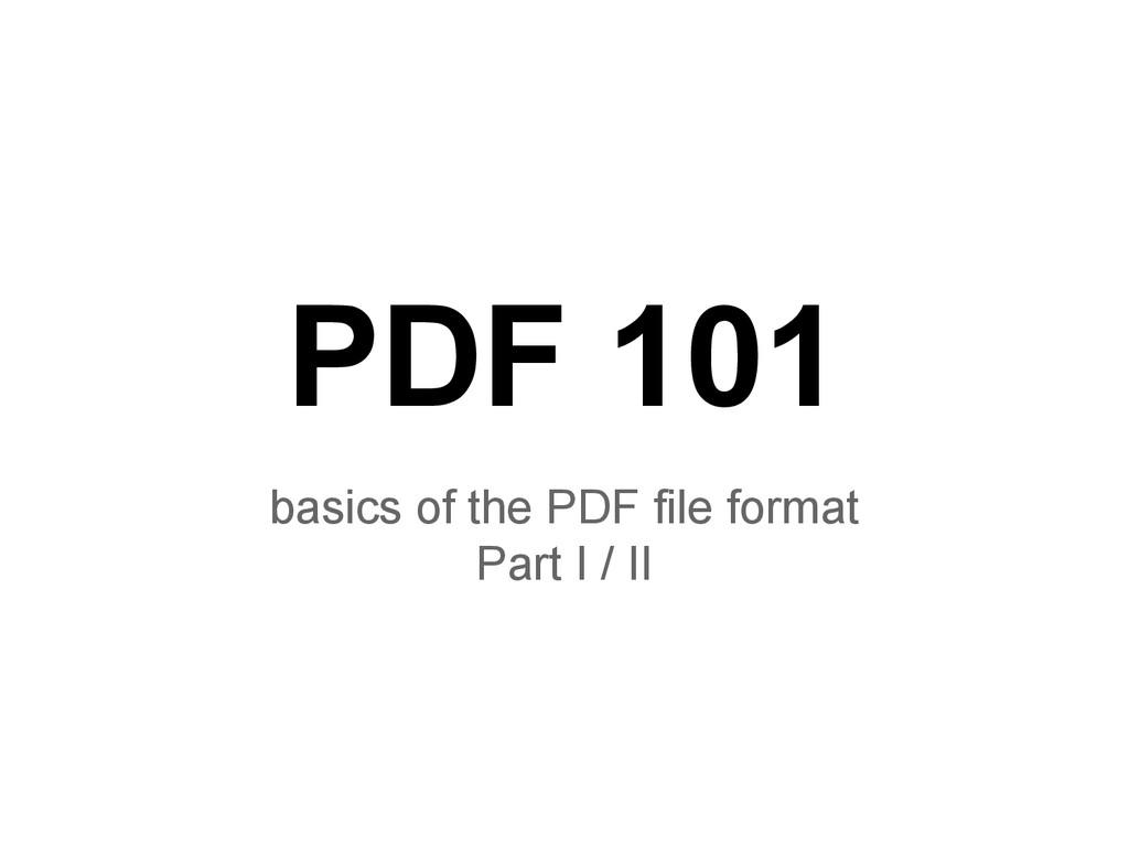 PDF 101 basics of the PDF file format Part I / ...