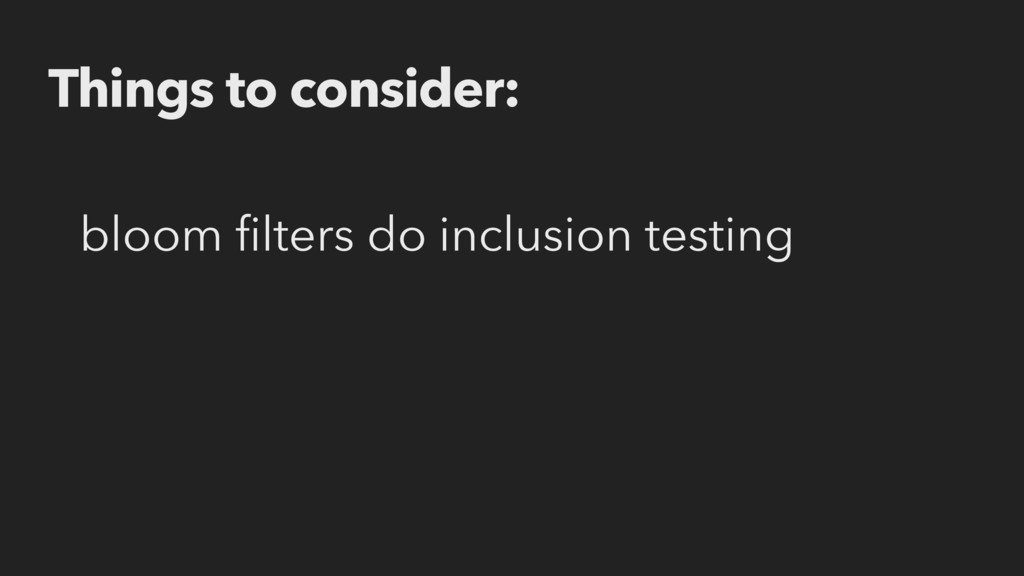 Things to consider: bloom filters do inclusion t...
