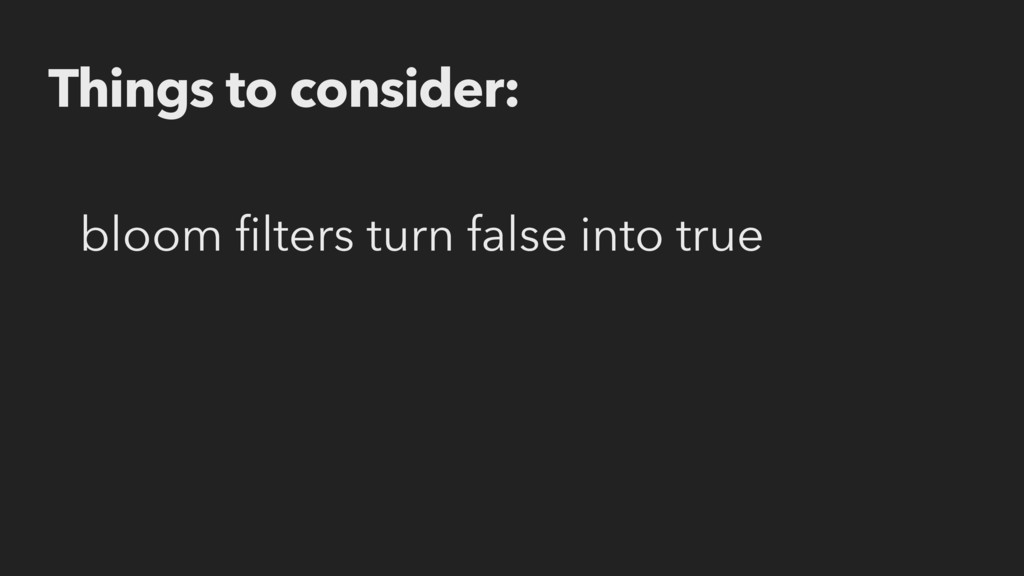 Things to consider: bloom filters turn false int...