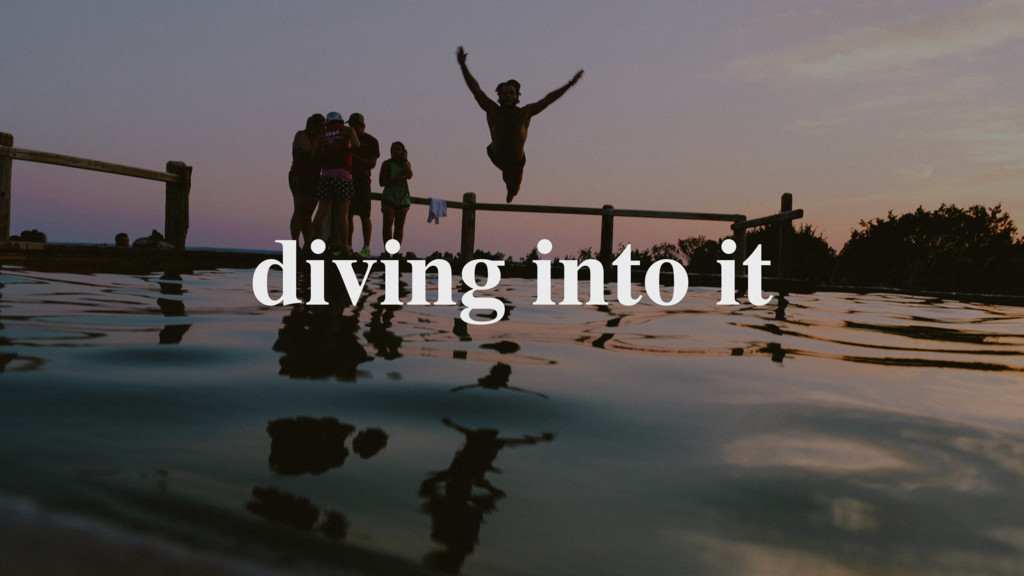 diving into it