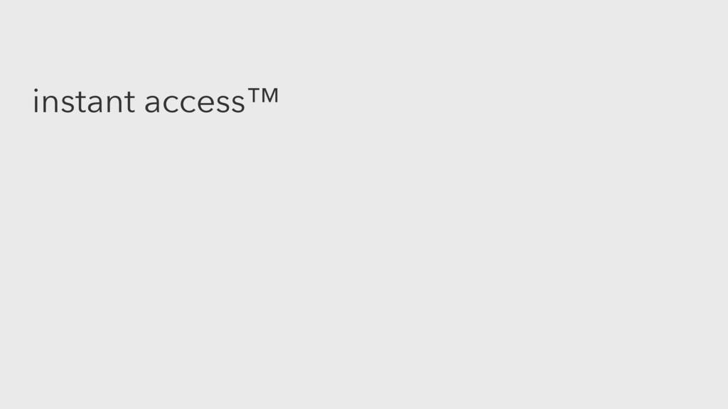 instant access™