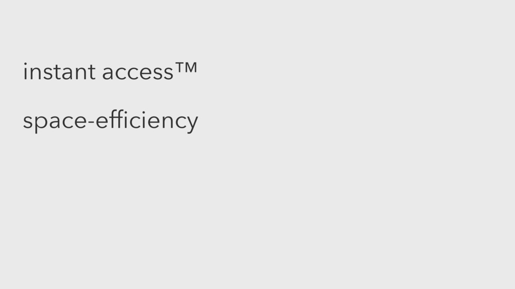 instant access™ space-efficiency