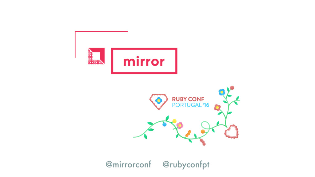 @mirrorconf @rubyconfpt