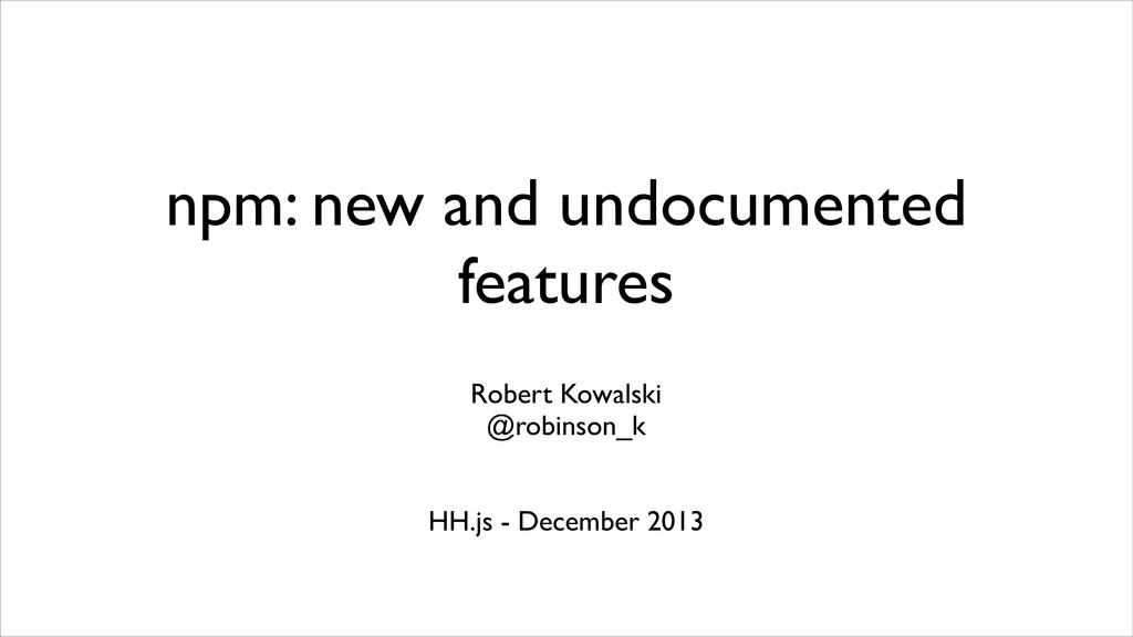 npm: new and undocumented features Robert Kowal...