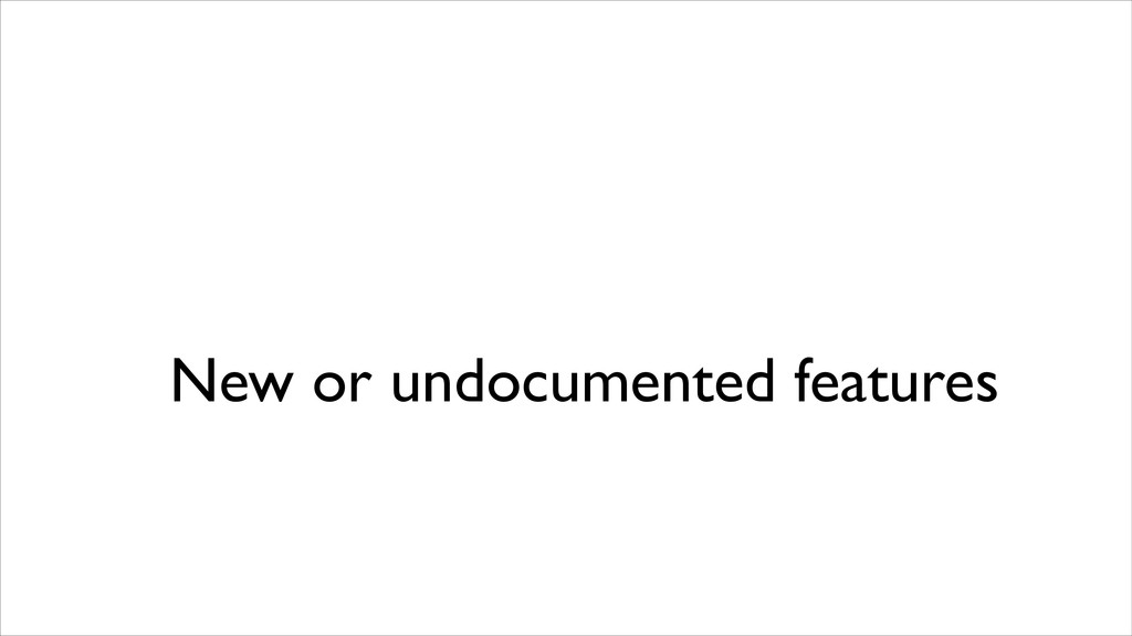 New or undocumented features