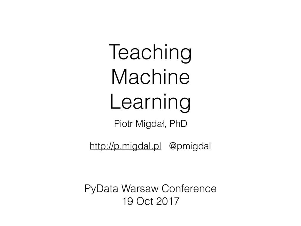 Teaching Machine Learning Piotr Migdał, PhD htt...