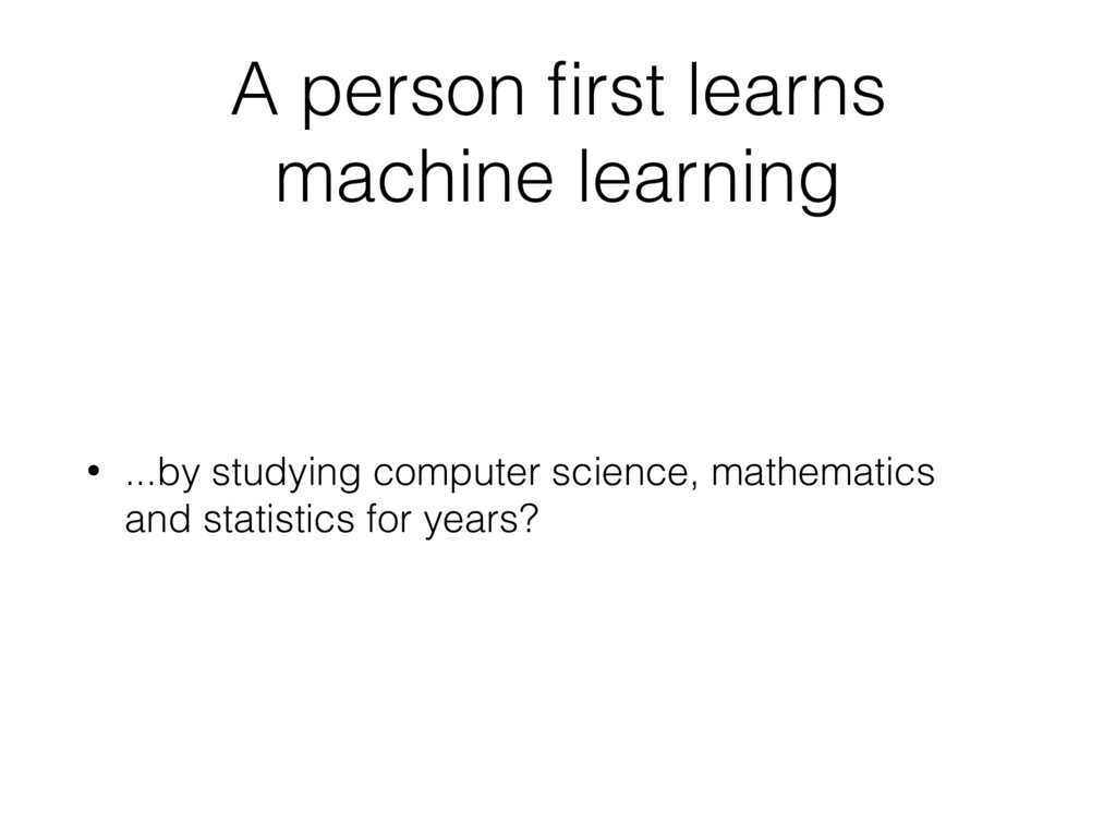 A person first learns machine learning • ...by s...