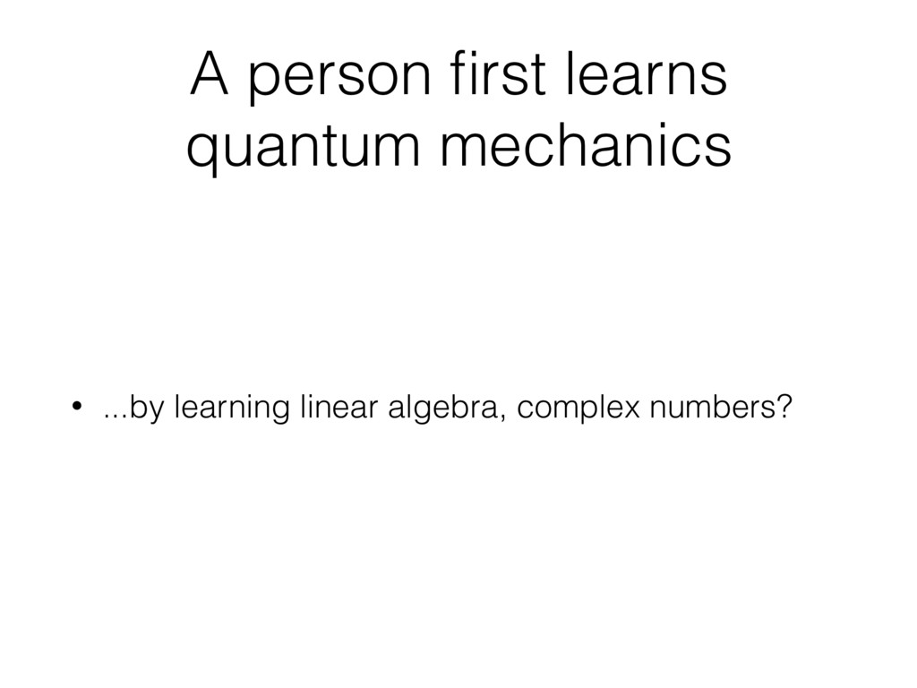 A person first learns quantum mechanics • ...by ...