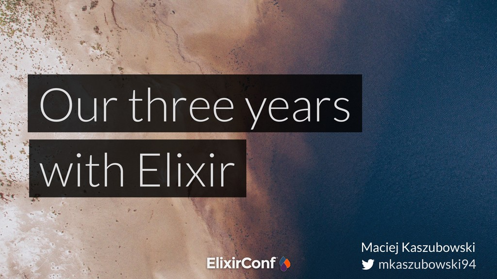 mkaszubowski94 Our three years with Elixir Maci...
