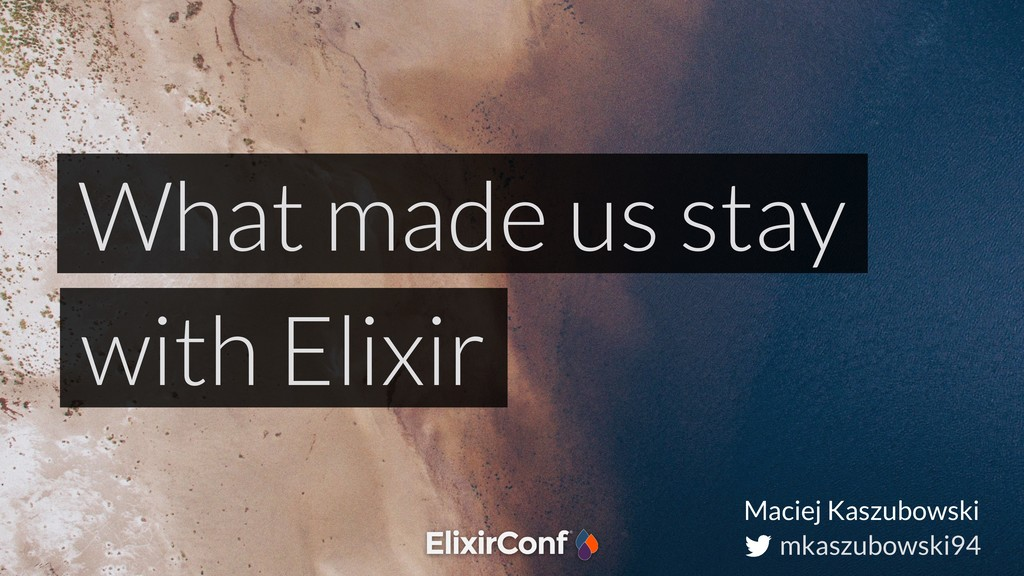 mkaszubowski94 What made us stay with Elixir Ma...