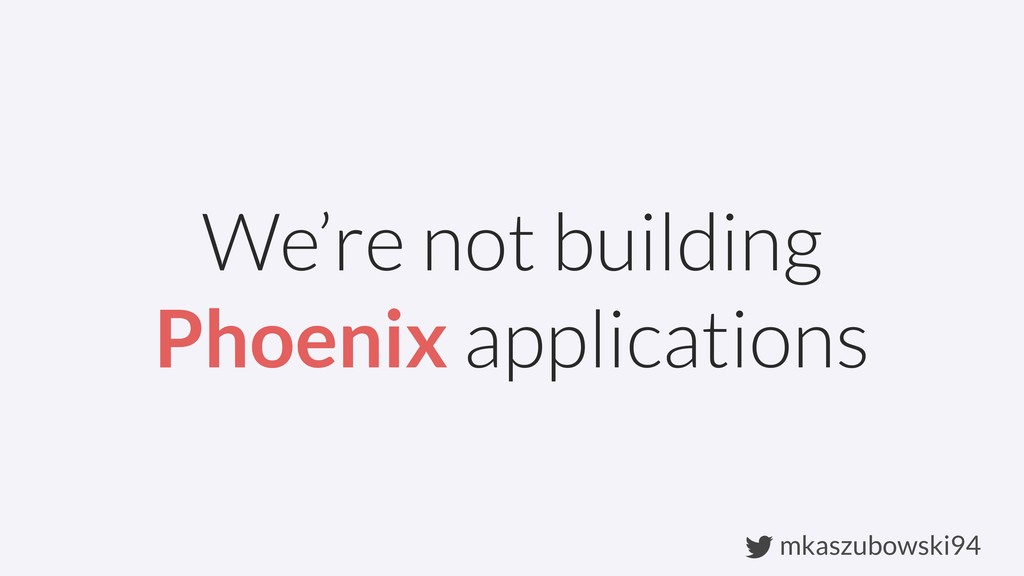 mkaszubowski94 We're not building Phoenix appli...