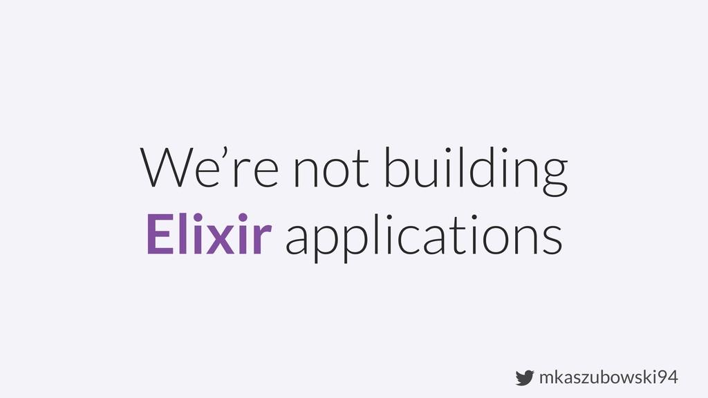 mkaszubowski94 We're not building Elixir applic...