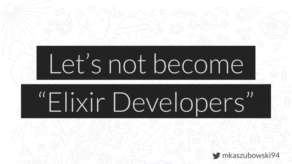 "mkaszubowski94 Let's not become ""Elixir Develop..."