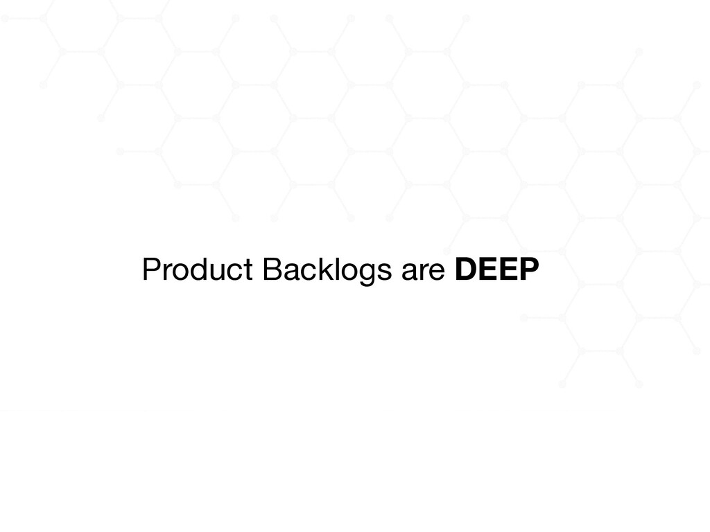 Product Backlogs are DEEP