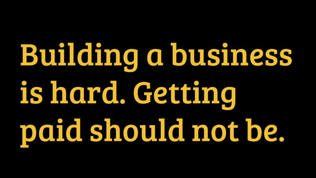 Building a business is hard. Getting paid shoul...