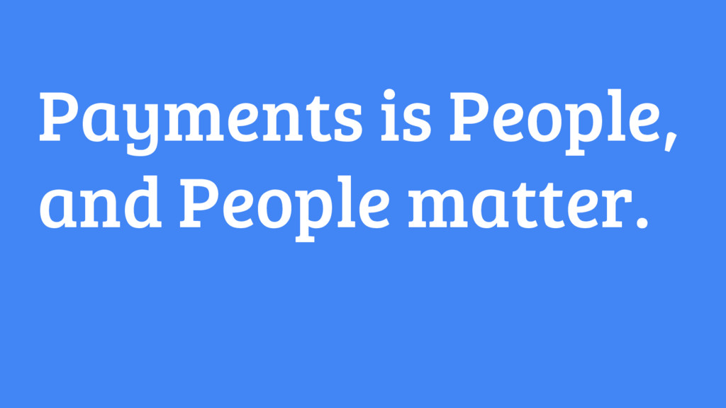 Payments is People, and People matter.