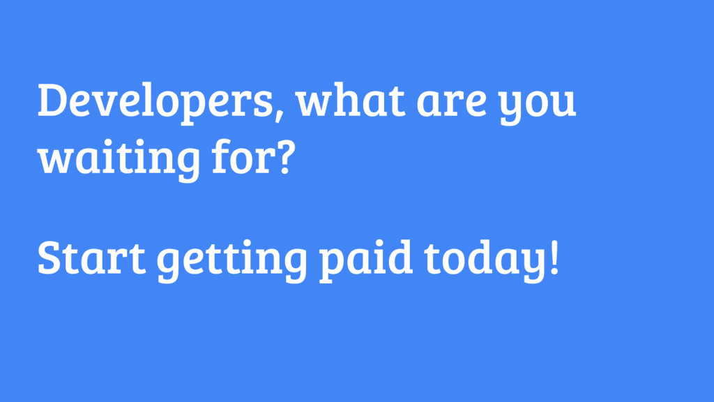 Developers, what are you waiting for? Start get...