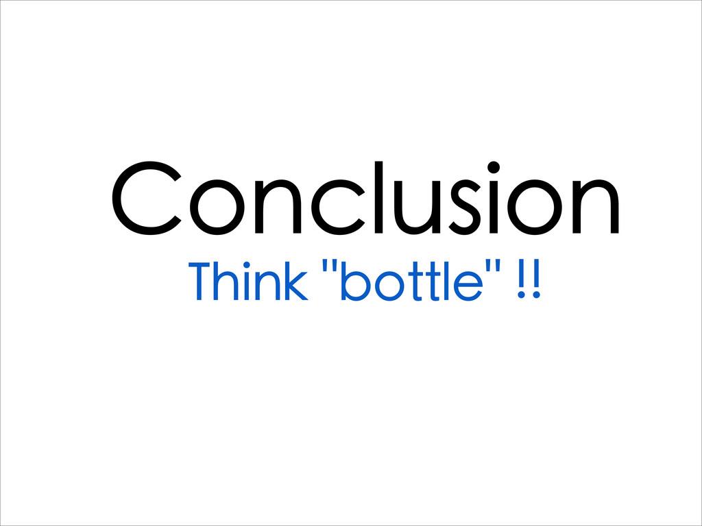 """Conclusion Think """"bottle"""" !!"""