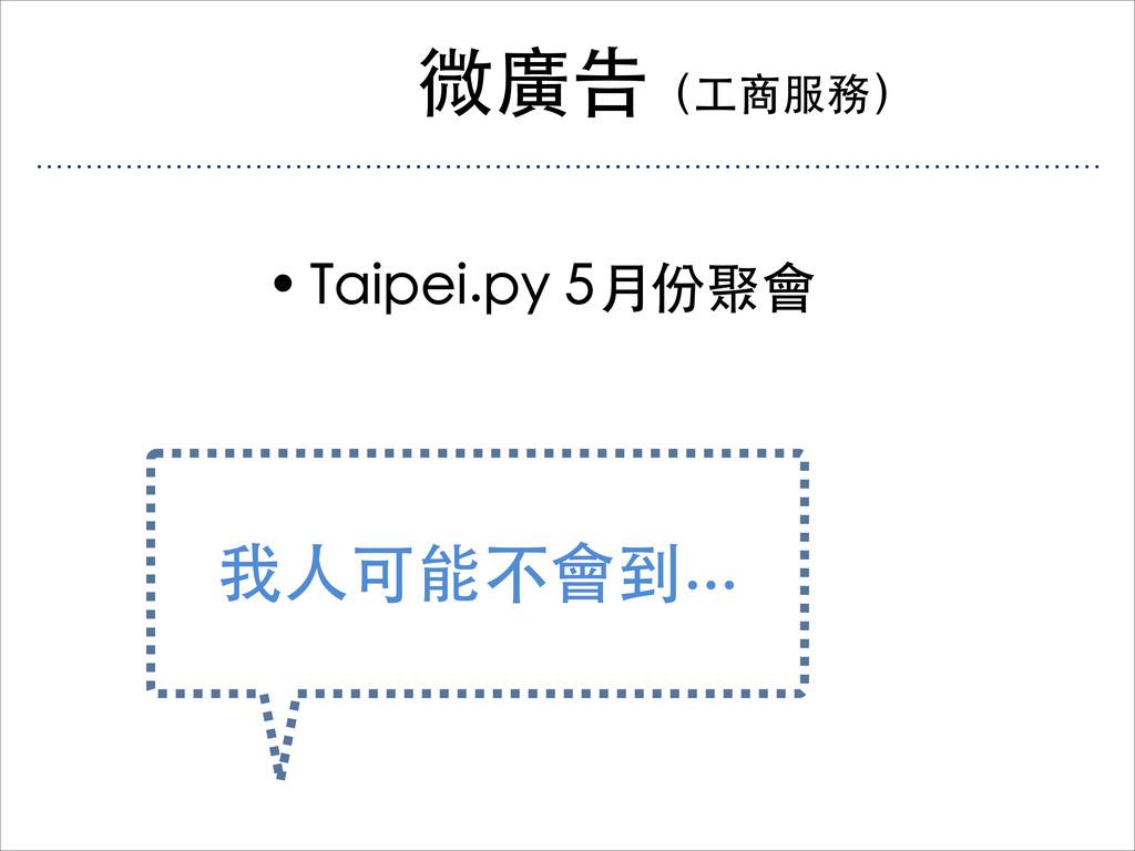 微廣告(工商服務) • Taipei.py 5月份聚會 我人可能不會到...