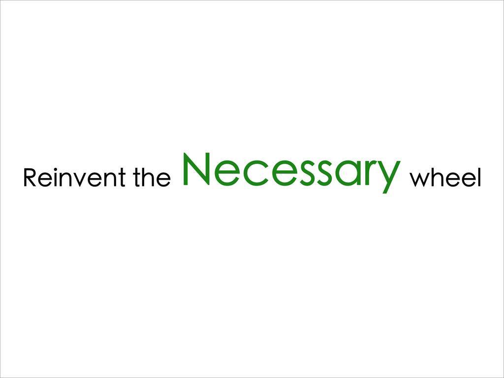 Reinvent the Necessary wheel
