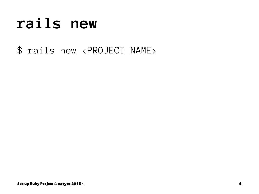 rails new $ rails new <PROJECT_NAME> Set up Rub...