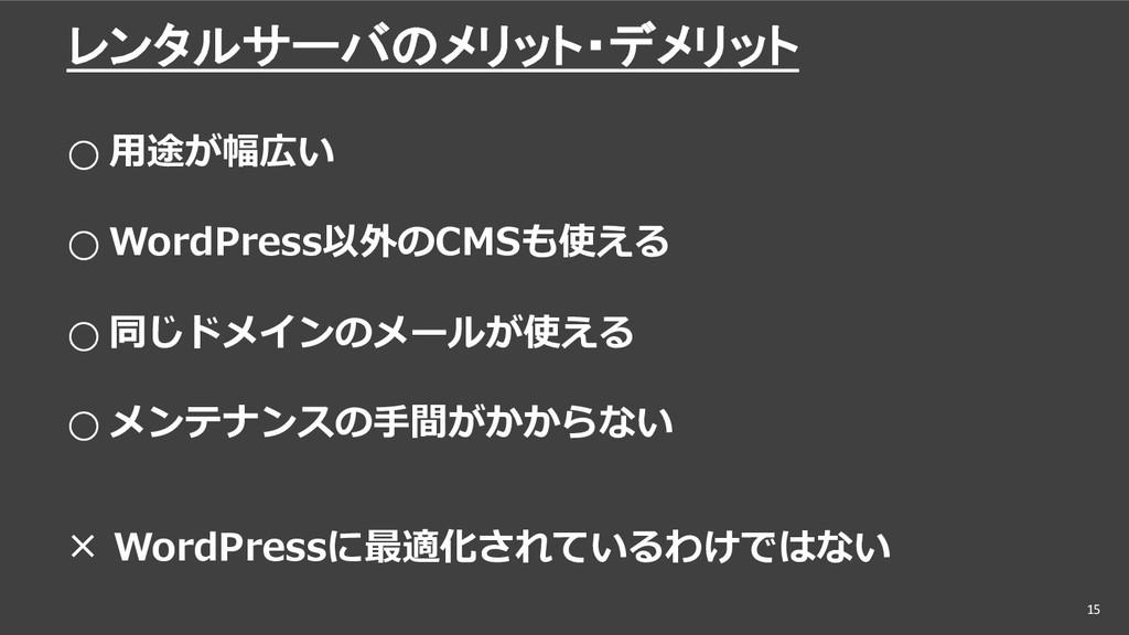 レンタルサーバのメリット・デメリット 15 ⃝ ⽤途が幅広い ⃝ WordPress以外のCM...