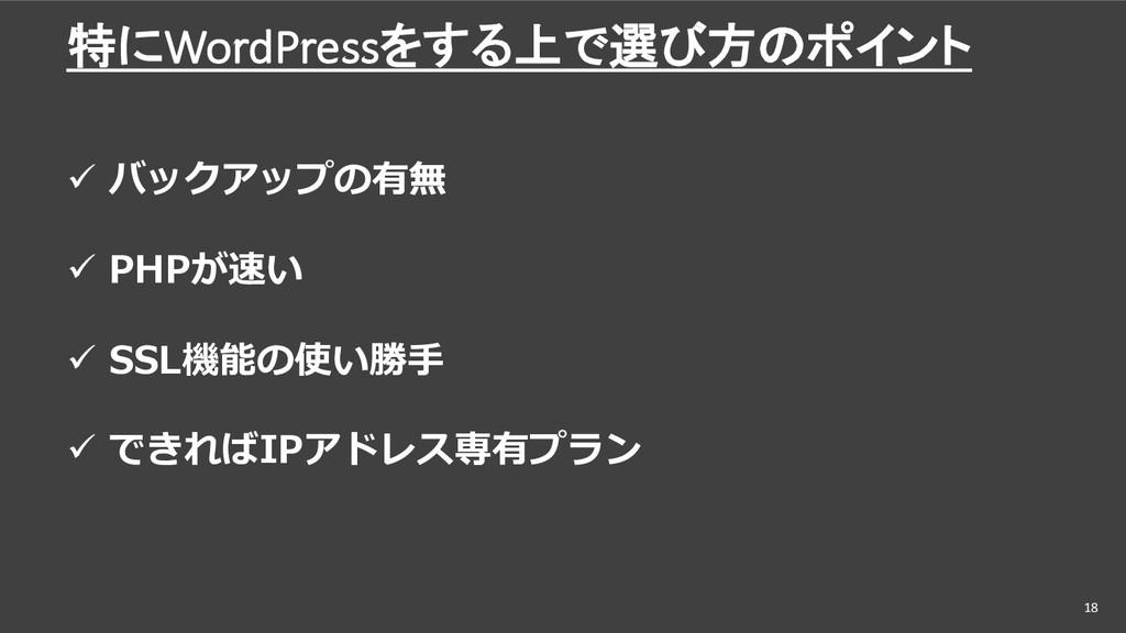 特にWordPressをする上で選び方のポイント 18 ü バックアップの有無 ü PHPが速...