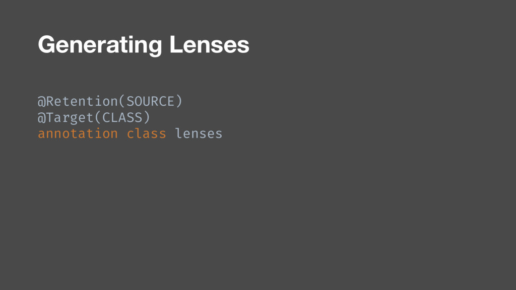 Generating Lenses @Retention(SOURCE) @Target(CL...