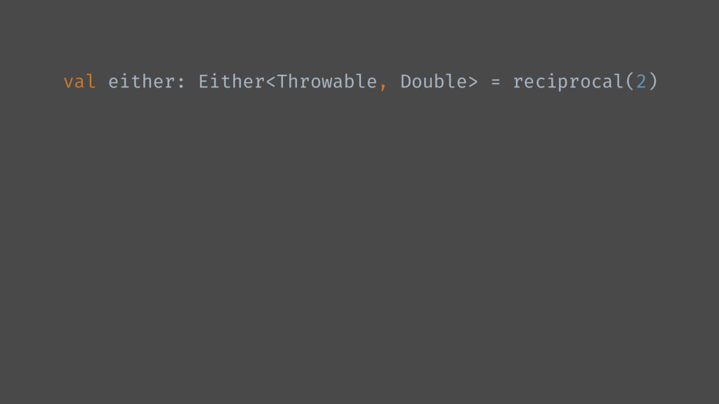 val either: Either<Throwable, Double> = recipro...
