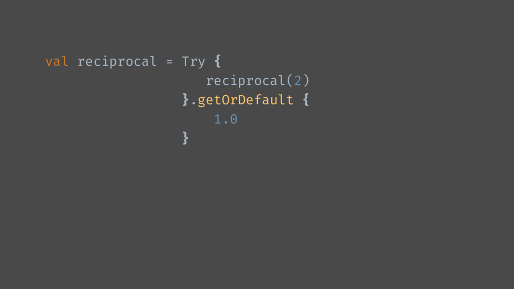 val reciprocal = Try { reciprocal(2) }.getOrDef...