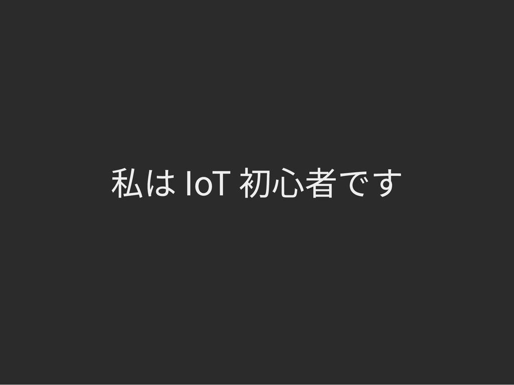 私は IoT 初心者です 私は IoT 初心者です
