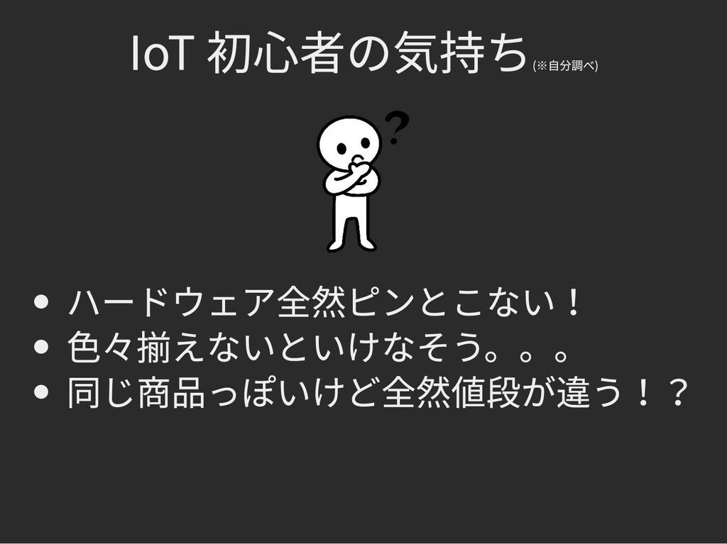IoT 初心者の気持ち IoT 初心者の気持ち (※自分調べ) (※自分調べ) ハードウェア全...