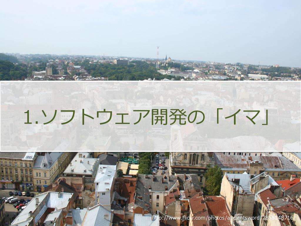 1.ソフトウェア開発の「イマ」 http://www.flickr.com/photos/anc...