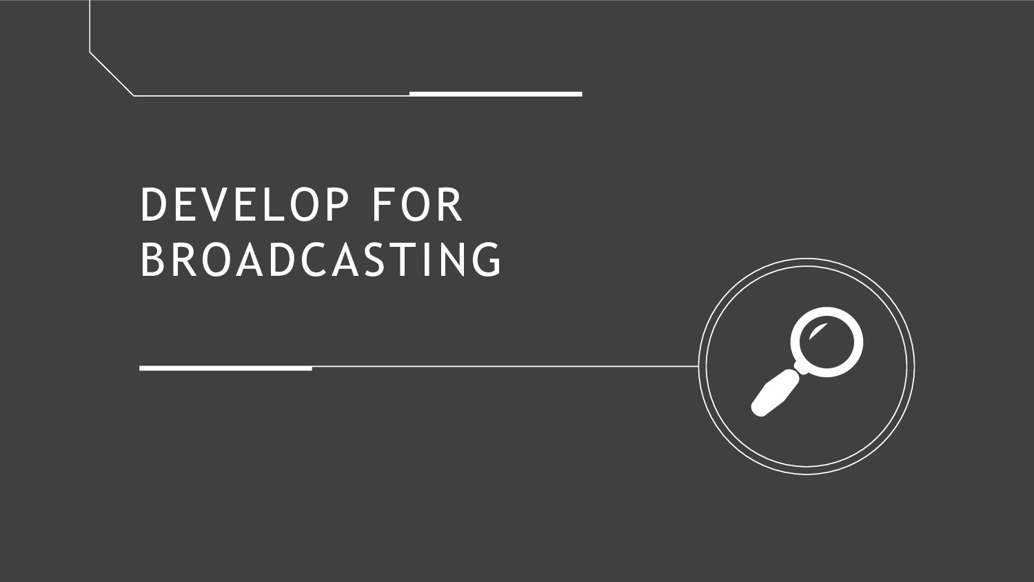 DEVELOP FOR BROADCASTING