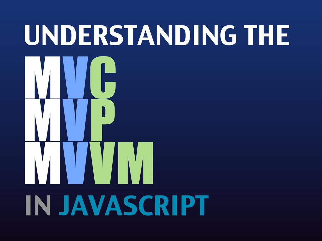 UNDERSTANDING THE MVC MVP MVVM IN JAVASCRIPT
